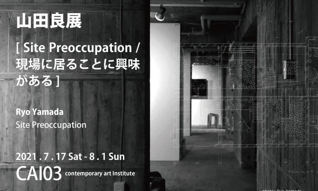 山田 良 「Site Preoccupation / 現場に居ることに興味がある」